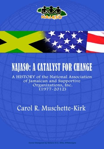 NAJASO: A Catalyst For Change: A History of the National Association of Jamaican  and Supportive Organizations (NAJASO), Inc.,1977-2012