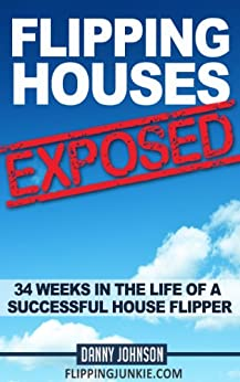 Flipping Houses Exposed: 34 Weeks In The Life Of A Successful House Flipper by [Johnson, Danny]