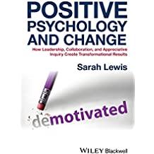 Positive Psychology and Change: How Leadership, Collaboration, and Appreciative Inquiry Create Transformational Results