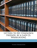 Letters to My Unknown Friends, by a Lady [S Warburton], Sydney Warburton, 1143856465