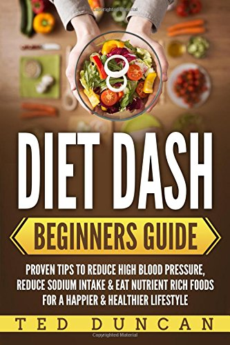Diet Dash Beginners Guide: Proven Tips To Reduce High Blood Pressure, Reduce Sodium Intake & Eat Nutrient Rich Foods For A Happier & Healthier Lifestyle