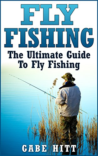 Fly Fishing: The Ultimate Guide To Fly Fishing (Fly Fishing, Fly Fishing for Beginners, Fishing, How to Fish, Fishing Tips) by [Hitt, Gabe]