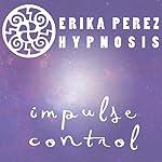 Controla tus Impulsos Hipnosis [Control Your Impulses Hypnosis] | Erika Perez