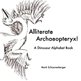 Alliterate Archaeopteryx! A Dinosaur Alphabet Book