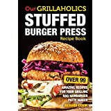 Our Grillaholics Stuffed Burger Press Recipe Book: 99 Amazing Recipes for Your Grilling BBQ Hamburger Patty Maker (Discover & Taste New Enormous, Mouth ... Packed, Stuffed Burgers Every Time! Book 1)
