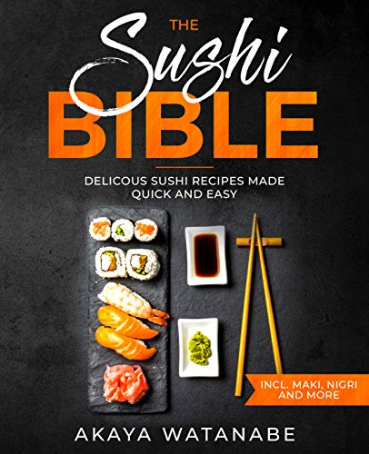 The Sushi Bible: Delicous Sushi Recipes Made Quick and Easy incl. Maki, Nigri and More by Akaya Watanabe