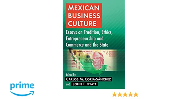 Business Essay Writing Service Mexican Business Culture Essays On Tradition Ethics Entrepreneurship And  Commerce And The State Carlos M Coriasanchez John T Hyatt    Paper Essay also Essay Topics For High School English Mexican Business Culture Essays On Tradition Ethics  Argument Essay Topics For High School