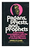 Pagans, Priests, and Prophets : A Personal Investigation into the Living Traditions of Occult Mexico, St. Clair, David, 0136477275
