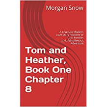 Tom and Heather, Book One  Chapter 8: A True-Life Modern Love Story Reborne of Lust, Passion and...Mischievous Adventure (Tom and Heather, A Trilogy 2)
