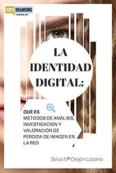 LA IDENTIDAD DIGITAL: Qué es, métodos de análisis, investigación y valoración de pérdida de imagen en la red: La identidad digital, identidad social media, ... (Reputación online nº 1) (Spanish Edition) by [OREJÓN LOZANO,SELVA MARÍA]