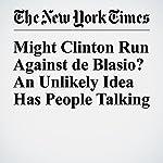 Might Clinton Run Against de Blasio? An Unlikely Idea Has People Talking | J. David Goodman,Amy Chozick