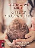 INSTINCTIVE BIRTH - Geburt aus eigener Kraft: Handbuch zur ganzheitlichen Vorbereitung auf ein positives und selbstbestimmtes Geburtserlebnis