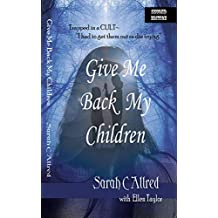 "GIVE ME BACK MY CHILDREN: Trapped in a Cult - ""I had to get them out, or die trying."" (SARAH C ALLRED Book 1)"