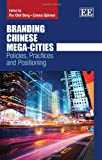 Branding Chinese Mega-Cities : Policies, Practices and Positioning, Per Berg, Emma Bjorner, 1783470321
