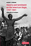 Slavery and Sentiment on the American Stage, 1787-1861 : Lifting the Veil of Black, Nathans, Heather S., 1107412889