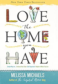 Love the Home You Have: Simple Ways to…Embrace Your Style *Get Organized *Delight in Where You Are by [Michaels, Melissa]