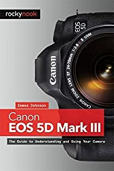Canon EOS 5D Mark III: The Guide to Understanding and Using Your Camera by James Johnson (2013-01-07)