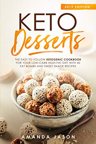Keto Desserts: The Easy to Follow Ketogenic Cookbook for your Low-Carb High-Fat Diet with 40 Fat Bombs And Sweet Snack Recipes. 2019 Edition by Amanda Jason