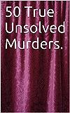 50 True Unsolved Murders.