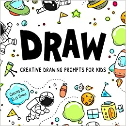 DRAW - Creative Drawing Prompts for Kids: Elle Simms