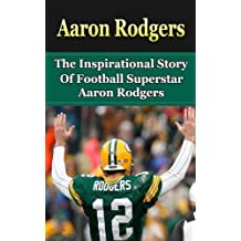 Aaron Rodgers: The Inspirational Story of Football Superstar Aaron Rodgers