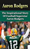 Aaron Rodgers: The Inspirational Story of Football Superstar Aaron Rodgers (Aaron Rodgers Unauthorized Biography, Green Bay Packers, Cal Berkeley, NFL Books)