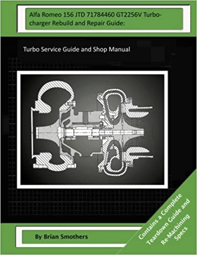 Alfa Romeo 156 JTD 71784460 GT2256V Turbocharger Rebuild and Repair Guide: Turbo Service Guide and Shop Manual: Brian Smothers, Pheadra Smothers: ...