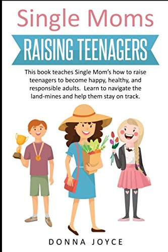 Single Moms Raising Teenagers: This book teaches Single Mom's how to raise teenagers to become happy, healthy, and responsible adults. Learn to navigate the land-mines and help them stay on track.