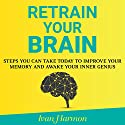 Retrain Your Brain: Steps You Can Take Today to Improve Your Memory and Awake Your Inner Genius Audiobook by Ivan Harmon Narrated by Stephen Reichert