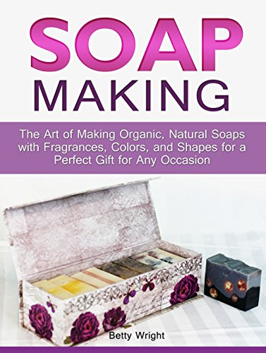 Soap Making: The Art of Making Organic, Natural Soaps with Fragrances, Colors, and Shapes for a Perfect Gift for Any Occasion (Soap Making, how to make organic soap, making natural liquid soaps) by [Wright, Betty]