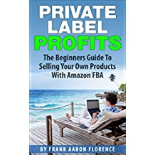 Private Label Profits: The Beginners Guide To Selling Your Own Products With Amazon FBA