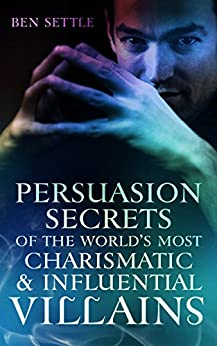 Persuasion Secrets of the World's Most Charismatic & Influential Villains by [Settle, Ben]