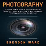 Photography: Digital SLR Crash Course! Master Digital Photography & Take Amazing Photographs for Beginners | Brendon Ward