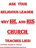 ASK YOUR RELIGIOUS LEADER   WHY HE, AND HIS CHURCH, TEACHES LIES!  AUTHOR: DOUGLAS W. Mackay Website: truejehovahswitness.org.co.za (RELIGION Book 1)