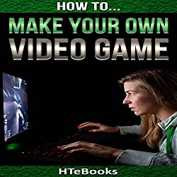 How to Make Your Own Video Game: Quick Start Guide