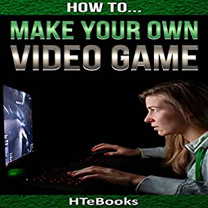 How to Make Your Own Video Game: Quick Start Guide Audiobook