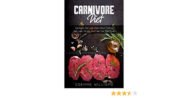 Carnivore Diet: Carnivore diet with Intermittent Fasting, Get Lean, Strong and Feel Your Best Ever