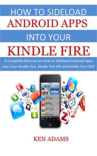 HOW TO SIDELOAD ANDROID APPS INTO YOUR KINDLE FIRE: A Complete Manual on How to Sideload Android Apps into Your Kindle Fire, Kindle Fire HD and Kindle Fire HDX