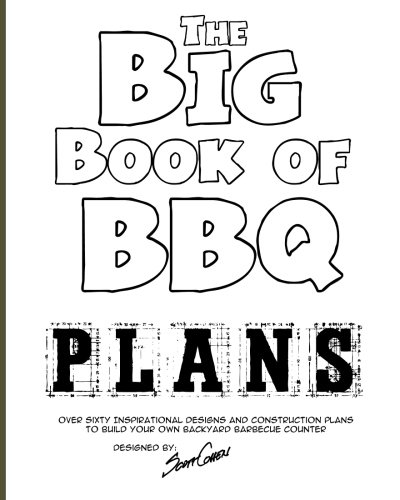 The Big Book of BBQ Plans: Over 60 Inspirational Designs and Construction Plans to Build Your Own Backyard Barbecue Counter!