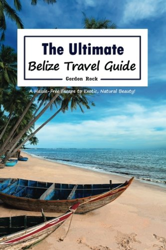 Download The Ultimate Belize Travel Guide: A Hassle-Free Escape to Exotic, Natural Beauty! pdf