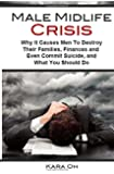 Male Midlife Crisis: Why It Causes Men To Destroy Their Families, Finances and Even Commit Suicide...and What You Should Do