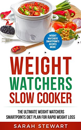 Weight Watchers : Weight Watchers Slow Cooker Cookbook The Ultimate Weight Watchers Smartpoints Diet Plan For Rapid Weight Loss (Weight Watchers Smart Point Recipes ) by Sarah Stewart