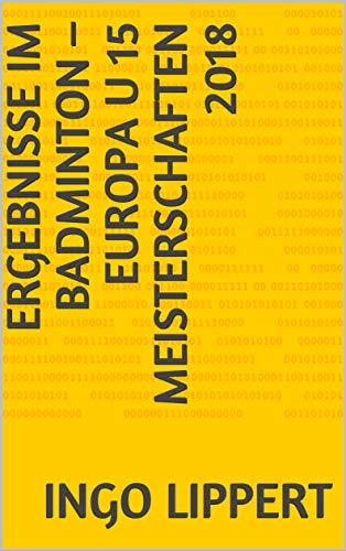 Ergebnisse im Badminton – Europa U 15 Meisterschaften 2018 (Sportstatistik 538) (German Edition) por Ingo Lippert