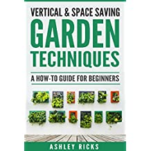 Vertical & Space-Saving Garden Techniques eBook by Ashley Ricks Grow Your Own Apartment Herbs, Fruits or Vegetables