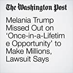 Melania Trump Missed Out on 'Once-in-a-Lifetime Opportunity' to Make Millions, Lawsuit Says | Tom Hamburger