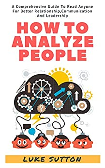 How To Analyze People : A Comprehensive Guide To Read Anyone For Better Relationships, Communication And Leadership Download Pdf