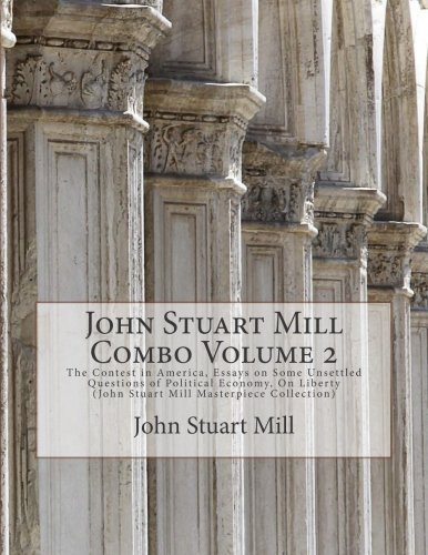 John Stuart Mill Combo Volume 2: The Contest in America, Essays on Some Unsettled Questions of Political Economy, On Liberty (John Stuart Mill Masterpiece Collection) by John Stuart Mill (2015-03-27) (Essays On Some Unsettled Questions Of Political Economy)