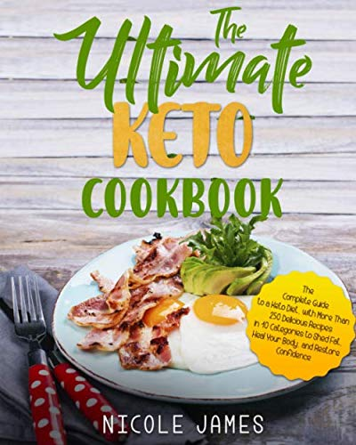 The Ultimate Keto Cookbook: The Complete Guide to a Keto Diet, with More Than 250 Delicious Recipes in 10 Categories to Shed Fat, Heal Your Body, and Restore Confidence