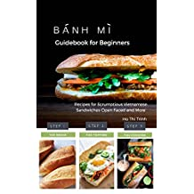 Banh Mi Guidebook for Beginners: Recipes for Scrumptious Vietnamese Sandwiches - Open Faced and More: Authentic Handbook for Banh Mi Sandwiches, Homemade Vietnamese Culture in Your Kitchen