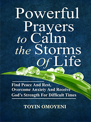 Powerful Prayers To Calm The Storms Of Life: Find Peace And Rest, Overcome Anxiety And Receive God's Strength For Difficult Times (English Edition)
